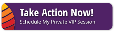 Take Action Now and Schedule My Private VIP Session